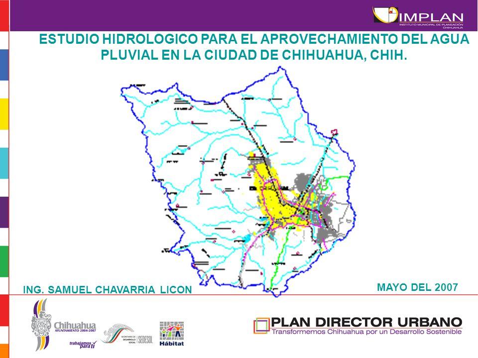 ESTUDIO HIDROLOGICO PARA EL APROVECHAMIENTO DEL AGUA PLUVIAL EN LA CIUDAD DE CHIHUAHUA, CHIH. MAYO DEL 2007 ING. SAMUEL CHAVARRIA LICON