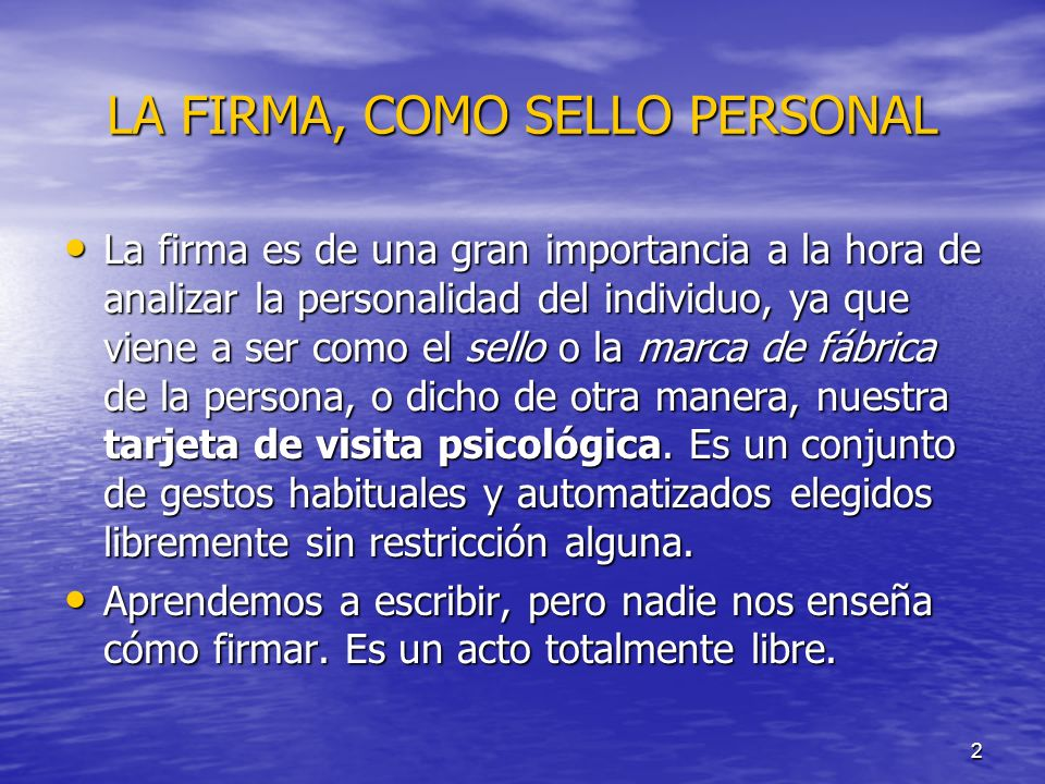 2 LA FIRMA, COMO SELLO PERSONAL La firma es de una gran importancia a la hora de analizar la personalidad del individuo, ya que viene a ser como el se