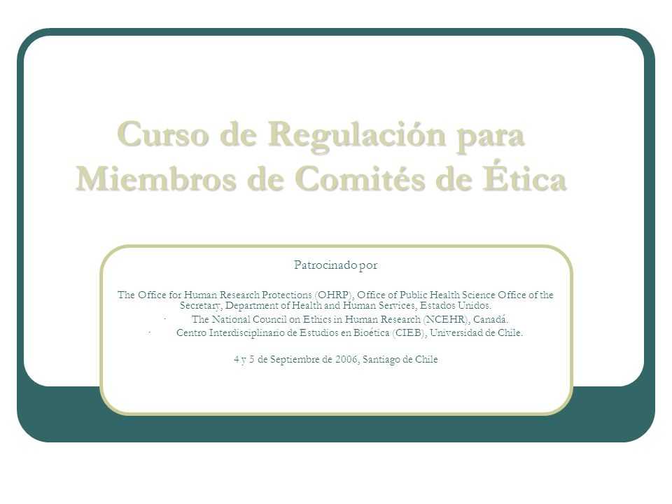 Curso de Regulación para Miembros de Comités de Ética Patrocinado por The Office for Human Research Protections (OHRP), Office of Public Health Science Office of the Secretary, Department of Health and Human Services, Estados Unidos.