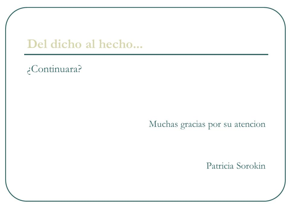 Del dicho al hecho... ¿Continuara? Muchas gracias por su atencion Patricia Sorokin