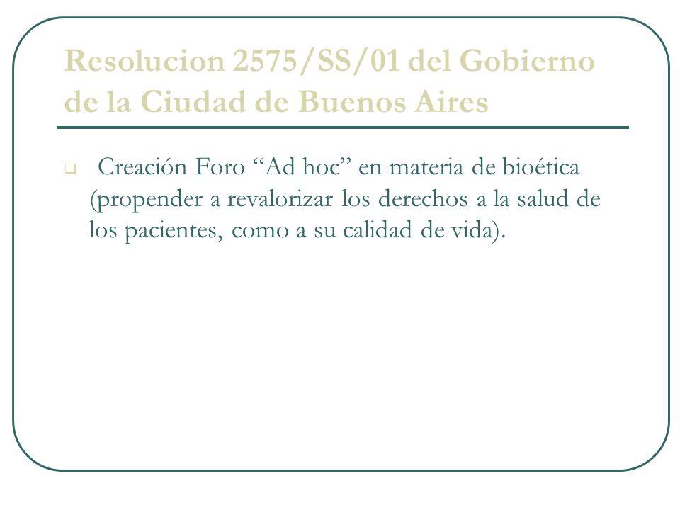 Resolucion 2575/SS/01 del Gobierno de la Ciudad de Buenos Aires Creación Foro Ad hoc en materia de bioética (propender a revalorizar los derechos a la salud de los pacientes, como a su calidad de vida).