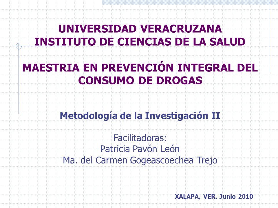 UNIVERSIDAD VERACRUZANA INSTITUTO DE CIENCIAS DE LA SALUD MAESTRIA EN PREVENCIÓN INTEGRAL DEL CONSUMO DE DROGAS Metodología de la Investigación II Facilitadoras: Patricia Pavón León Ma.