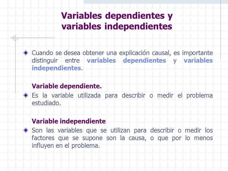 Variables dependientes y variables independientes Cuando se desea obtener una explicación causal, es importante distinguir entre variables dependiente