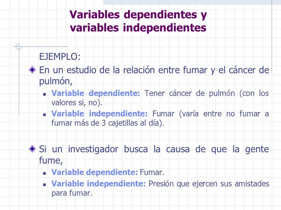 Variables dependientes y variables independientes EJEMPLO: En un estudio de la relación entre fumar y el cáncer de pulmón, Variable dependiente: Tener cáncer de pulmón (con los valores si, no).