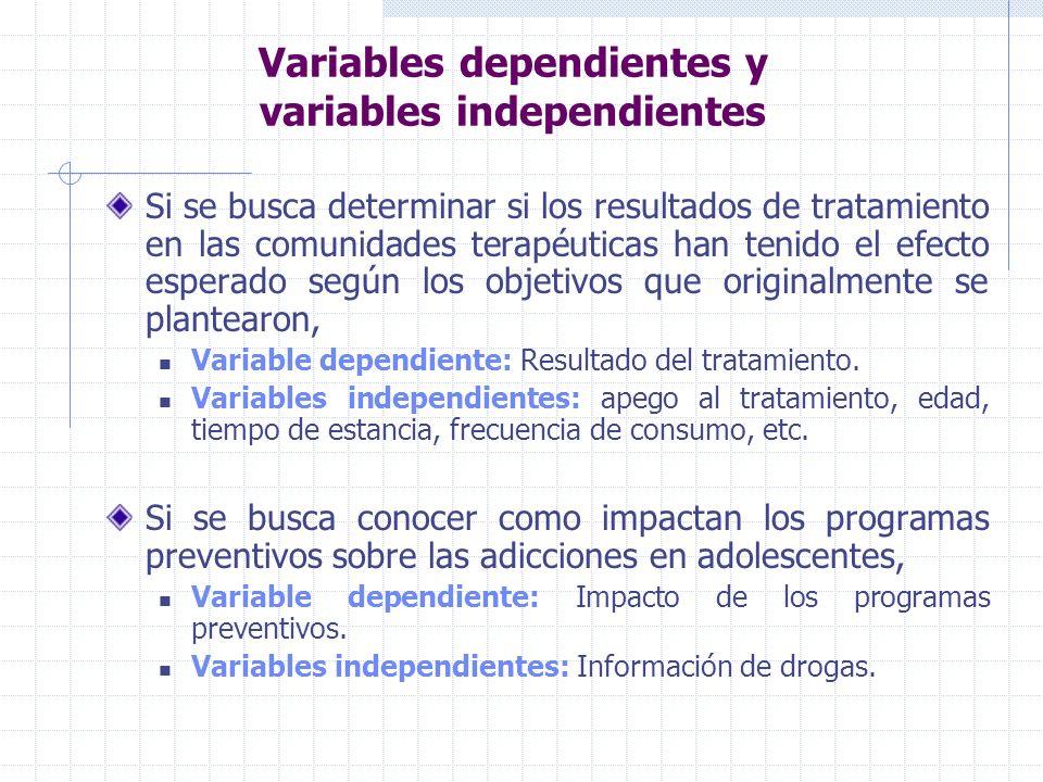 Variables dependientes y variables independientes Si se busca determinar si los resultados de tratamiento en las comunidades terapéuticas han tenido el efecto esperado según los objetivos que originalmente se plantearon, Variable dependiente: Resultado del tratamiento.