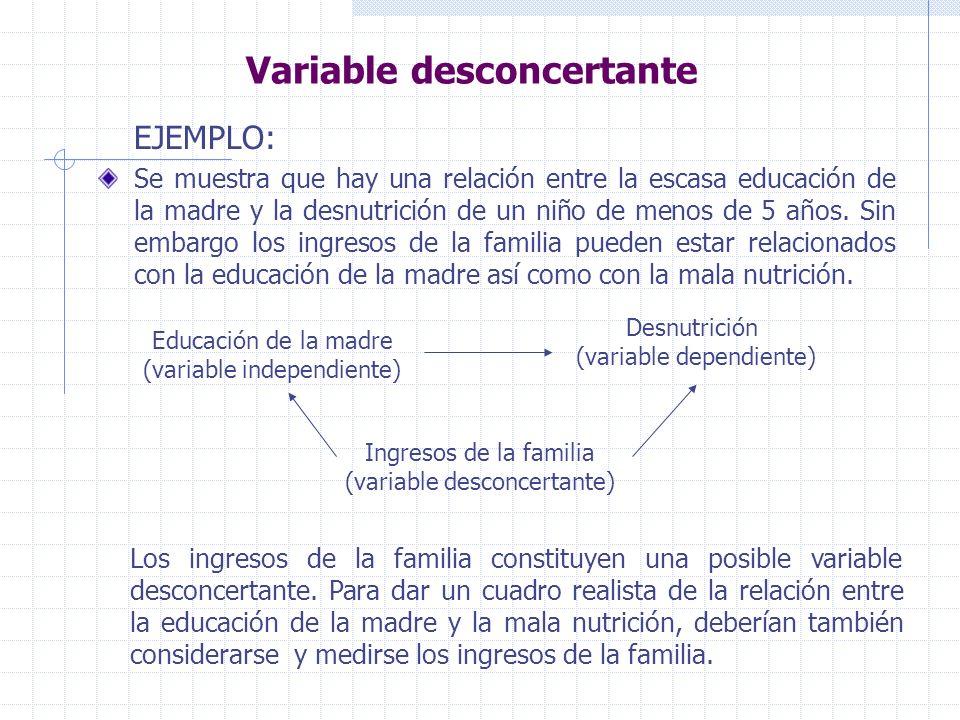 Variable desconcertante EJEMPLO: Se muestra que hay una relación entre la escasa educación de la madre y la desnutrición de un niño de menos de 5 años.