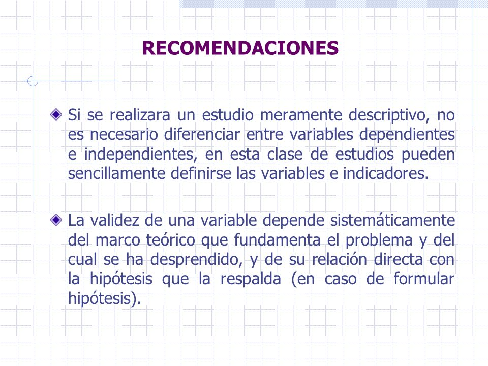 RECOMENDACIONES Si se realizara un estudio meramente descriptivo, no es necesario diferenciar entre variables dependientes e independientes, en esta clase de estudios pueden sencillamente definirse las variables e indicadores.