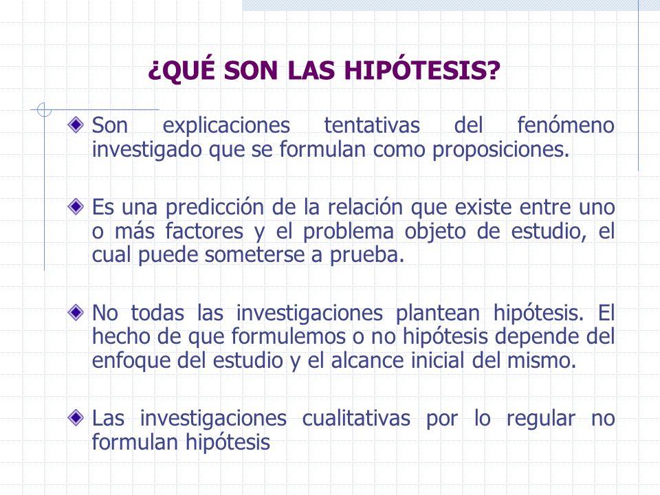 ¿QUÉ SON LAS HIPÓTESIS? Son explicaciones tentativas del fenómeno investigado que se formulan como proposiciones. Es una predicción de la relación que