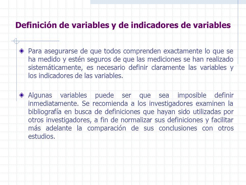 Definición de variables y de indicadores de variables Para asegurarse de que todos comprenden exactamente lo que se ha medido y estén seguros de que las mediciones se han realizado sistemáticamente, es necesario definir claramente las variables y los indicadores de las variables.