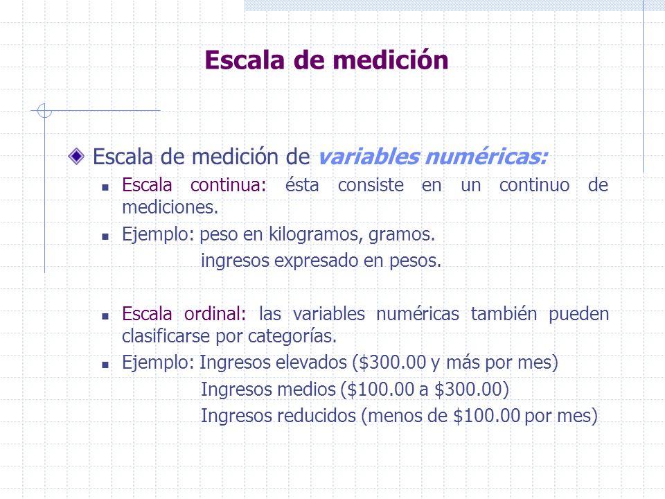 Escala de medición Escala de medición de variables numéricas: Escala continua: ésta consiste en un continuo de mediciones. Ejemplo: peso en kilogramos