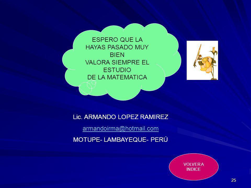 25 Lic. ARMANDO LOPEZ RAMIREZ armandoirma@hotmail.com MOTUPE- LAMBAYEQUE- PERÚ VOLVER A INDICE ESPERO QUE LA HAYAS PASADO MUY BIEN VALORA SIEMPRE EL E