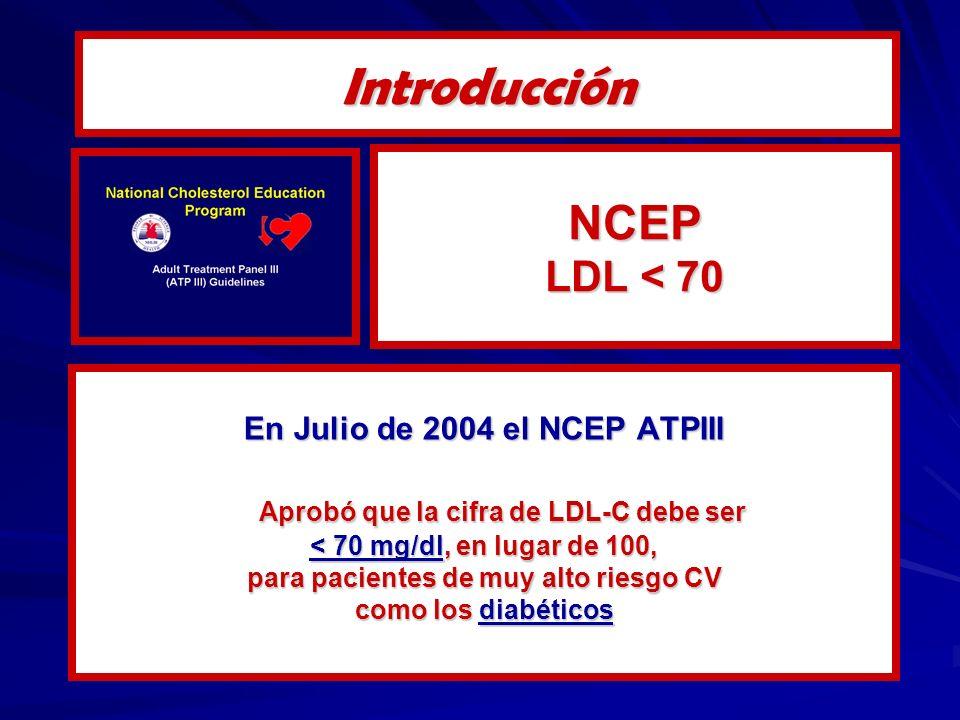 NCEP LDL < 70 En Julio de 2004 el NCEP ATPIII Aprobó que la cifra de LDL-C debe ser < 70 mg/dl, en lugar de 100, para pacientes de muy alto riesgo CV como los diabéticos Introducción
