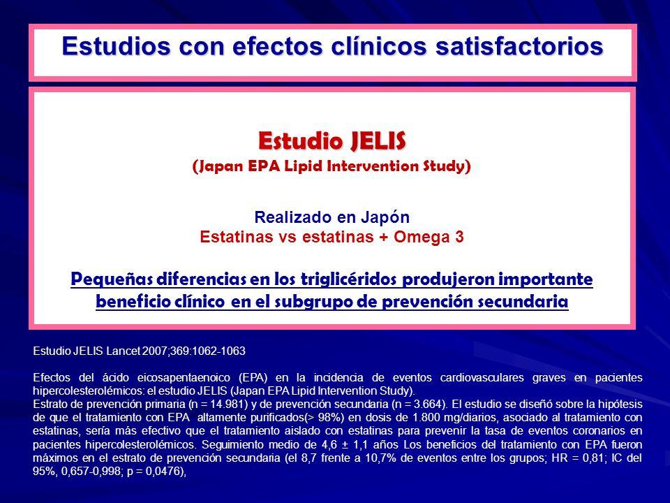 Estudio JELIS (Japan EPA Lipid Intervention Study) Realizado en Japón Estatinas vs estatinas + Omega 3 Pequeñas diferencias en los triglicéridos produjeron importante beneficio clínico en el subgrupo de prevención secundaria Estudio JELIS Lancet 2007;369:1062-1063 Estudios con efectos clínicos satisfactorios Efectos del ácido eicosapentaenoico (EPA) en la incidencia de eventos cardiovasculares graves en pacientes hipercolesterolémicos: el estudio JELIS (Japan EPA Lipid Intervention Study).