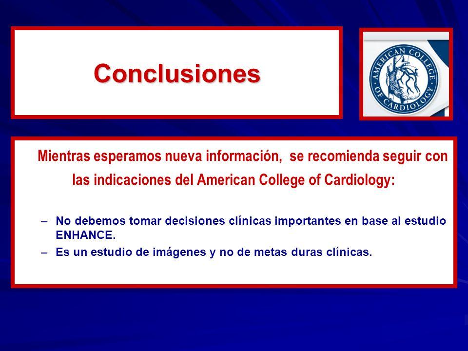 Conclusiones Mientras esperamos nueva información, se recomienda seguir con las indicaciones del American College of Cardiology: – –No debemos tomar decisiones clínicas importantes en base al estudio ENHANCE.