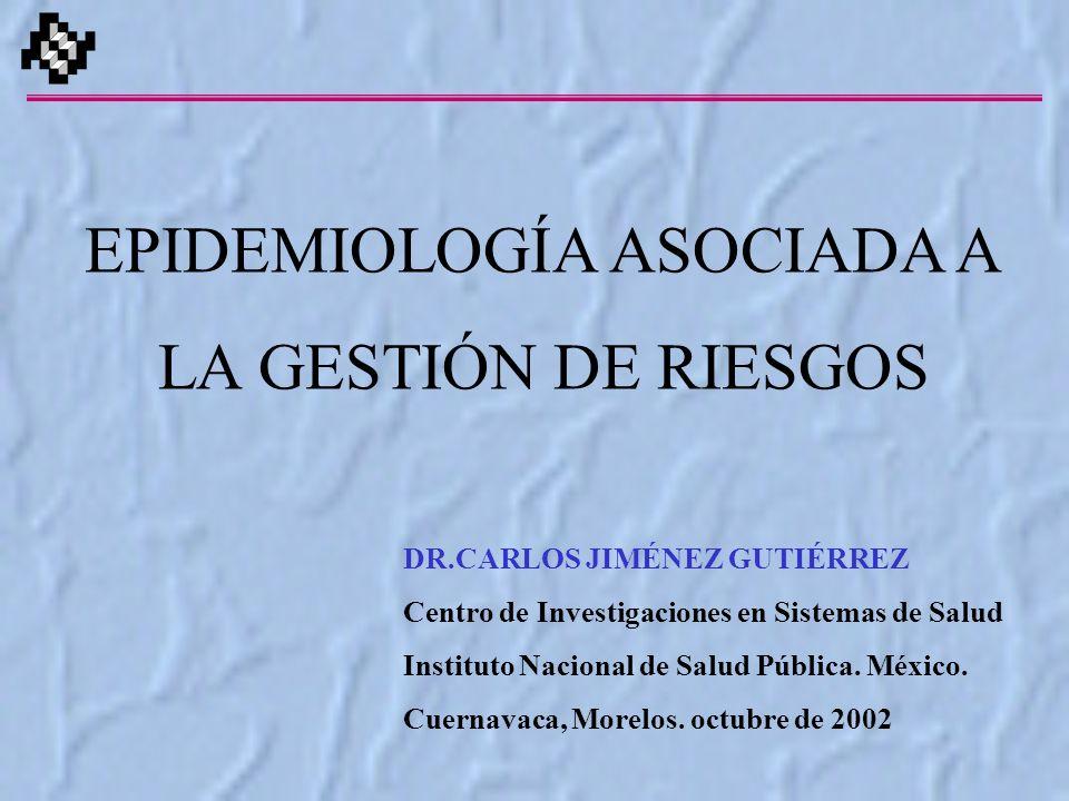EPIDEMIOLOGÍA ASOCIADA A LA GESTIÓN DE RIESGOS DR.CARLOS JIMÉNEZ GUTIÉRREZ Centro de Investigaciones en Sistemas de Salud Instituto Nacional de Salud Pública.