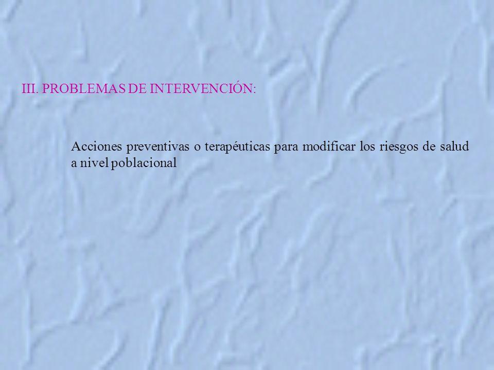 III. PROBLEMAS DE INTERVENCIÓN: Acciones preventivas o terapéuticas para modificar los riesgos de salud a nivel poblacional