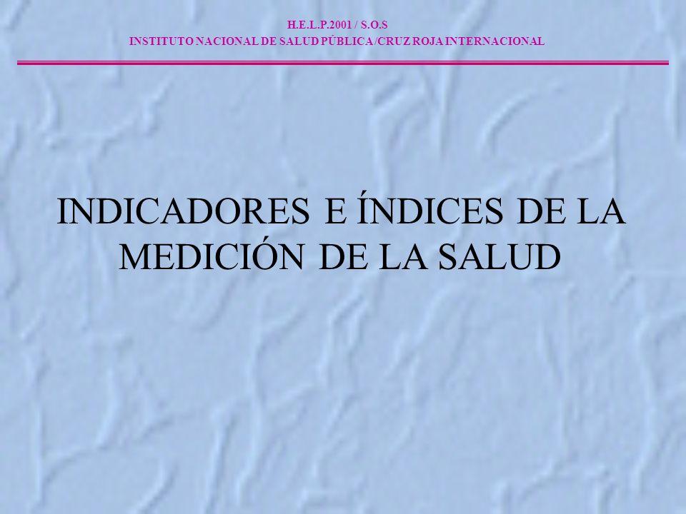 INDICADORES E ÍNDICES DE LA MEDICIÓN DE LA SALUD H.E.L.P.2001 / S.O.S INSTITUTO NACIONAL DE SALUD PÚBLICA /CRUZ ROJA INTERNACIONAL