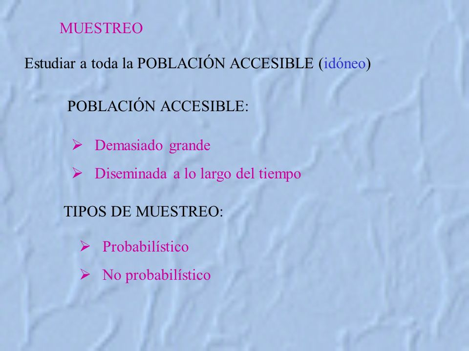 MUESTREO Estudiar a toda la POBLACIÓN ACCESIBLE (idóneo) POBLACIÓN ACCESIBLE: Probabilístico No probabilístico TIPOS DE MUESTREO: Demasiado grande Diseminada a lo largo del tiempo