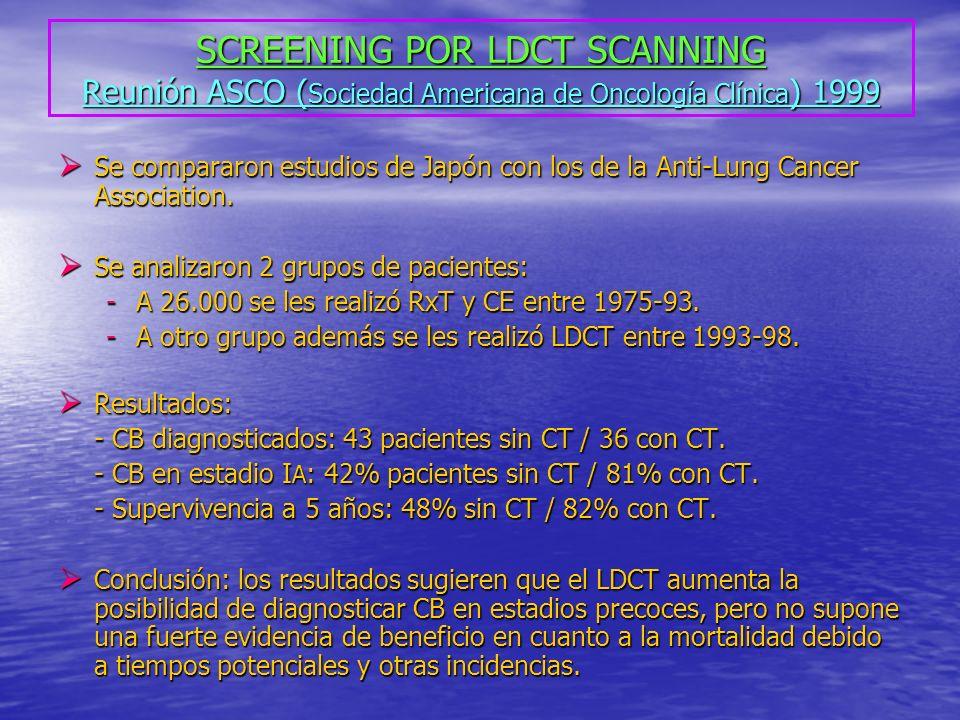 SCREENING POR LDCT SCANNING Reunión ASCO ( Sociedad Americana de Oncología Clínica ) 1999 Se compararon estudios de Japón con los de la Anti-Lung Cancer Association.