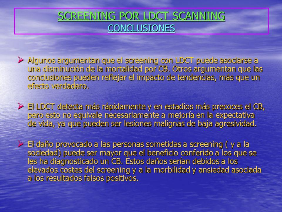 SCREENING POR LDCT SCANNING CONCLUSIONES Algunos argumentan que el screening con LDCT puede asociarse a una disminución de la mortalidad por CB. Otros