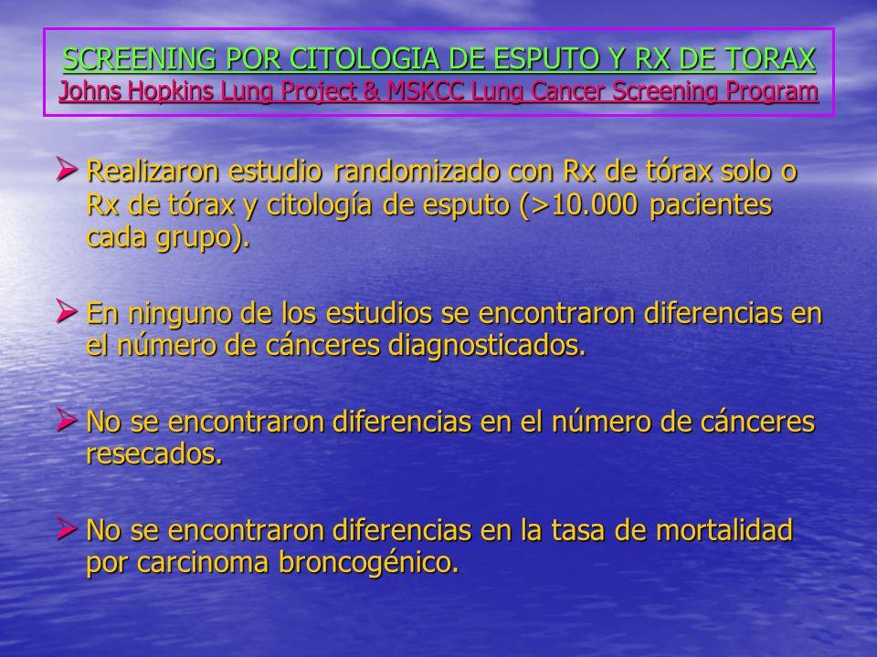 SCREENING POR CITOLOGIA DE ESPUTO Y RX DE TORAX Johns Hopkins Lung Project & MSKCC Lung Cancer Screening Program Realizaron estudio randomizado con Rx de tórax solo o Rx de tórax y citología de esputo (>10.000 pacientes cada grupo).