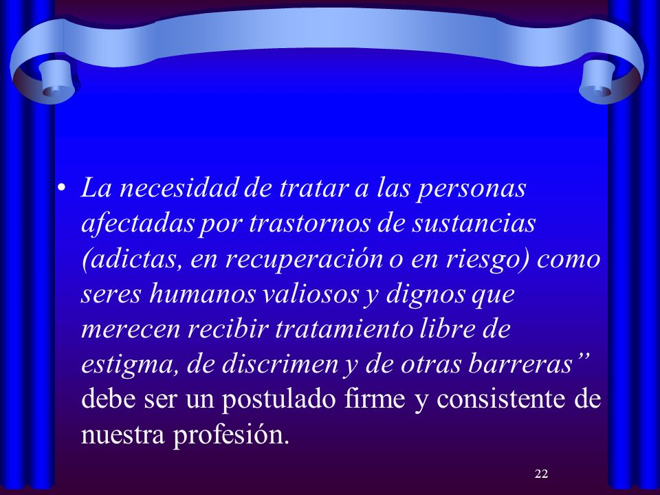 22 La necesidad de tratar a las personas afectadas por trastornos de sustancias (adictas, en recuperación o en riesgo) como seres humanos valiosos y d