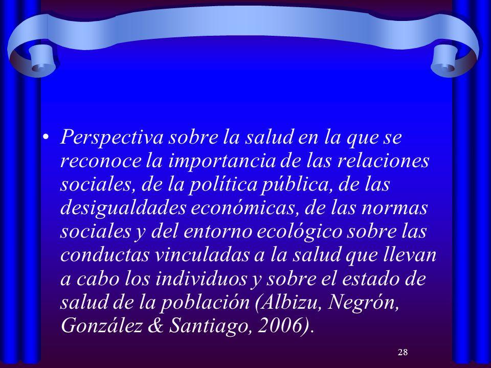 28 Perspectiva sobre la salud en la que se reconoce la importancia de las relaciones sociales, de la política pública, de las desigualdades económicas