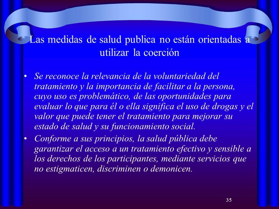 35 Las medidas de salud publica no están orientadas a utilizar la coerción Se reconoce la relevancia de la voluntariedad del tratamiento y la importan