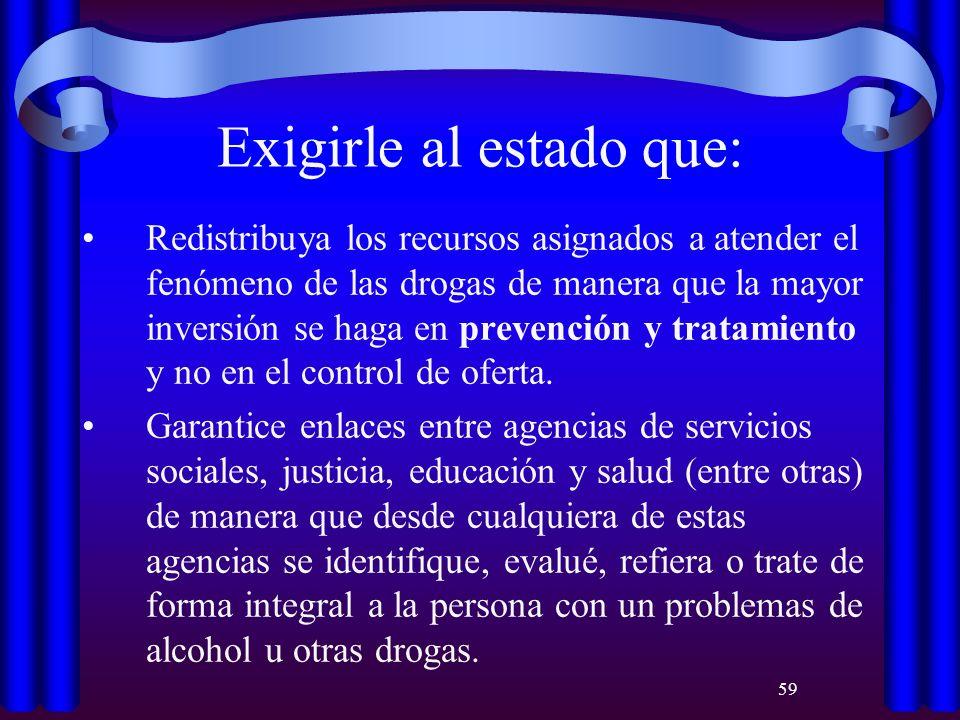 59 Exigirle al estado que: Redistribuya los recursos asignados a atender el fenómeno de las drogas de manera que la mayor inversión se haga en prevenc