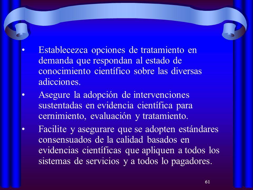 61 Establecezca opciones de tratamiento en demanda que respondan al estado de conocimiento científico sobre las diversas adicciones. Asegure la adopci