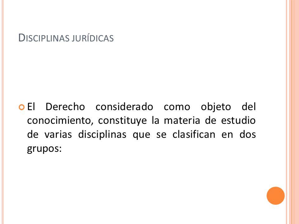D ISCIPLINAS JURÍDICAS El Derecho considerado como objeto del conocimiento, constituye la materia de estudio de varias disciplinas que se clasifican e