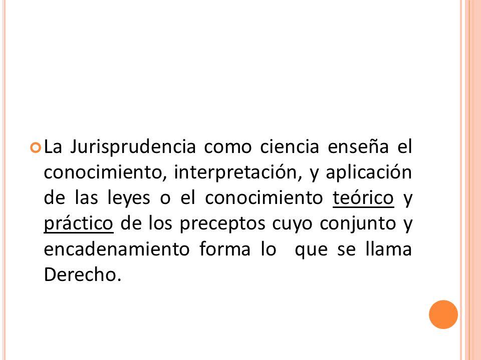 La Jurisprudencia como ciencia enseña el conocimiento, interpretación, y aplicación de las leyes o el conocimiento teórico y práctico de los preceptos