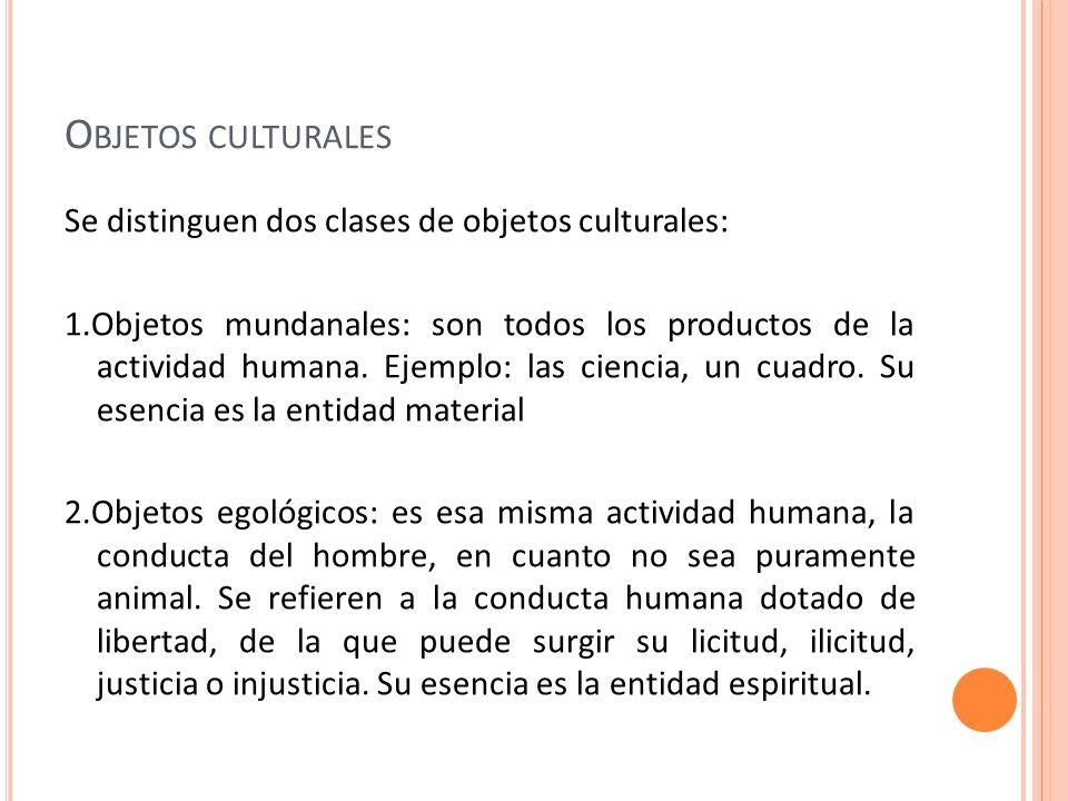 O BJETOS CULTURALES Se distinguen dos clases de objetos culturales: 1.Objetos mundanales: son todos los productos de la actividad humana. Ejemplo: las