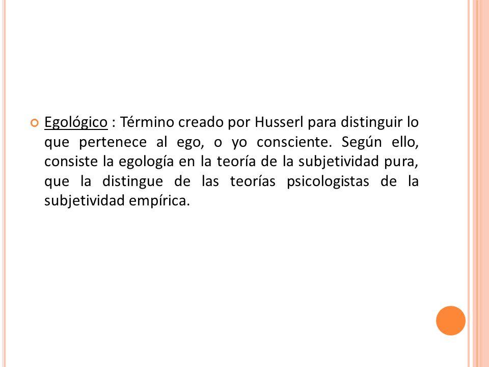 Egológico : Término creado por Husserl para distinguir lo que pertenece al ego, o yo consciente. Según ello, consiste la egología en la teoría de la s