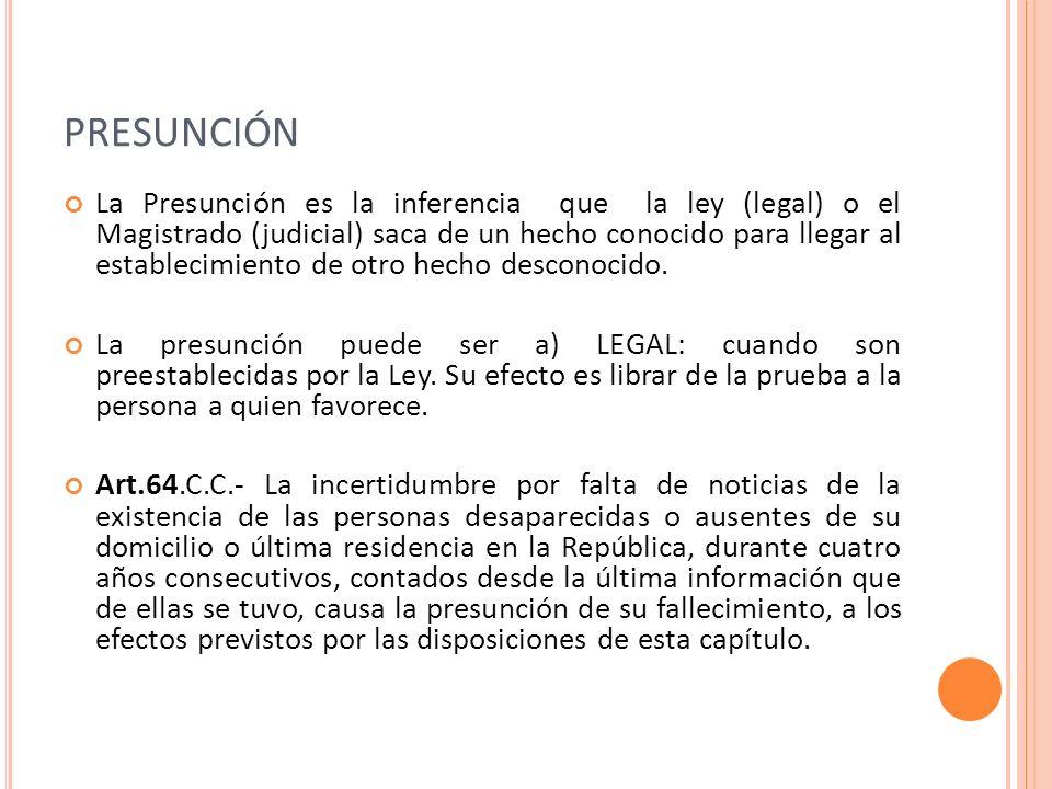 PRESUNCIÓN La Presunción es la inferencia que la ley (legal) o el Magistrado (judicial) saca de un hecho conocido para llegar al establecimiento de ot
