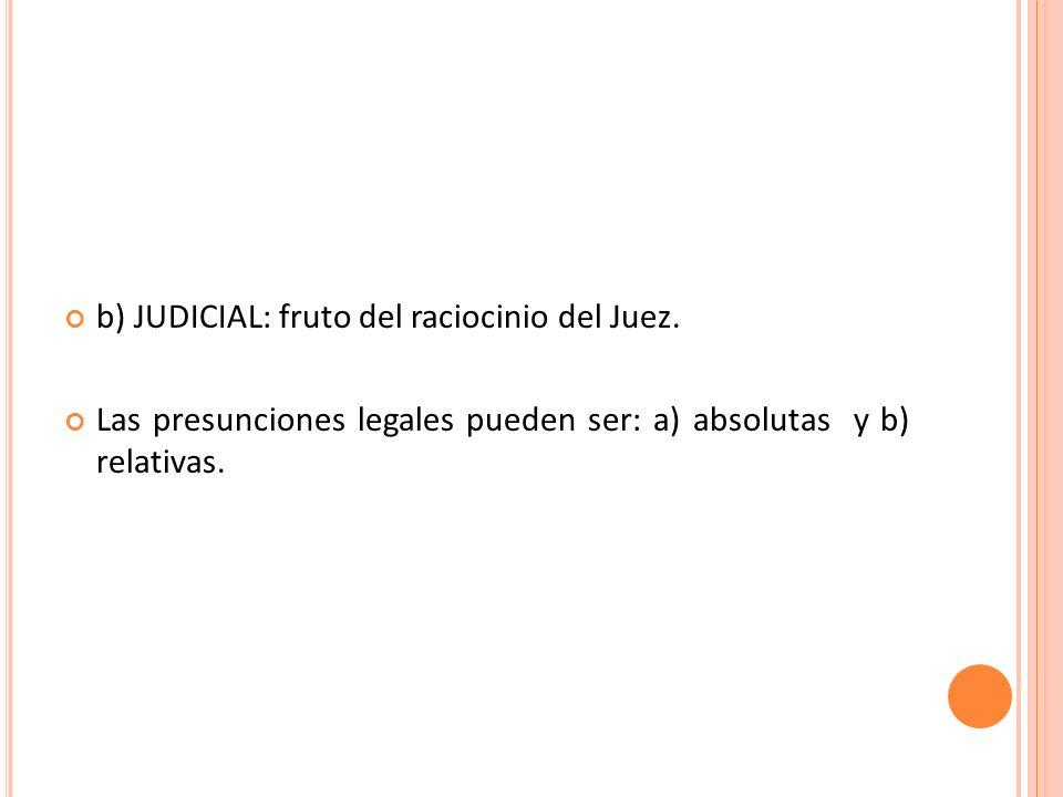 b) JUDICIAL: fruto del raciocinio del Juez. Las presunciones legales pueden ser: a) absolutas y b) relativas.