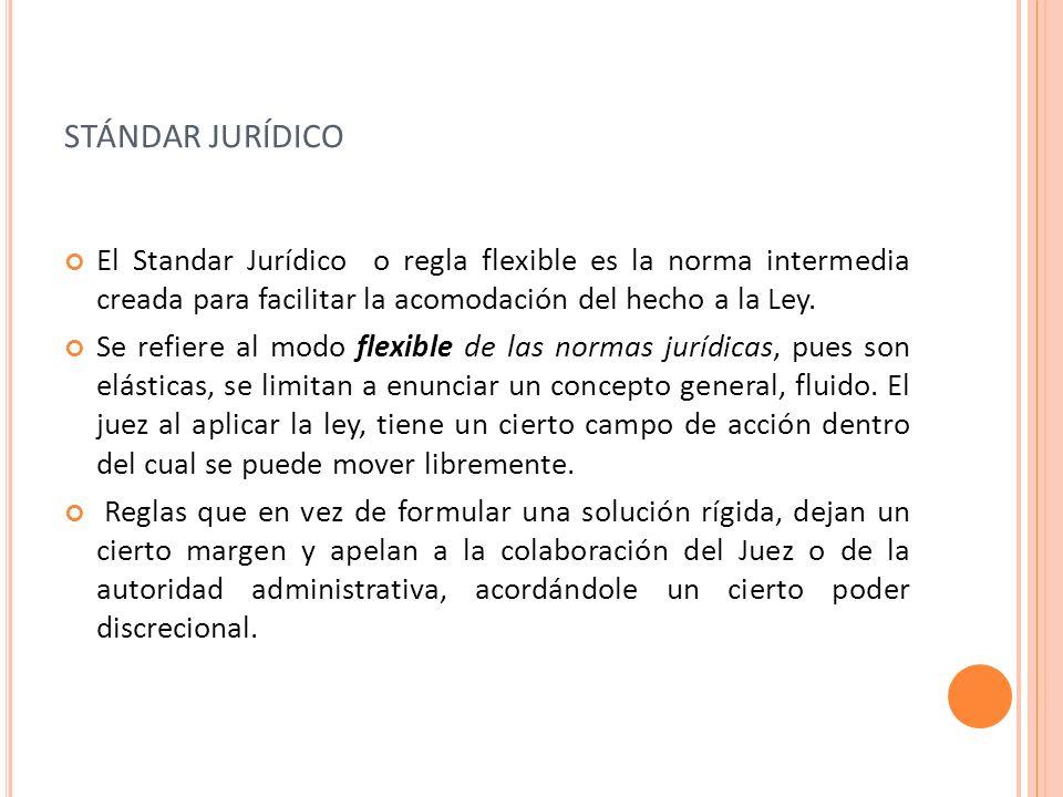 STÁNDAR JURÍDICO El Standar Jurídico o regla flexible es la norma intermedia creada para facilitar la acomodación del hecho a la Ley. Se refiere al mo