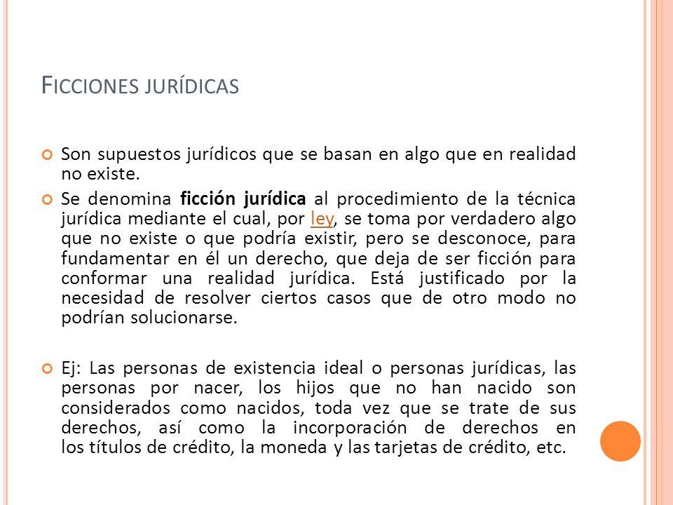 F ICCIONES JURÍDICAS Son supuestos jurídicos que se basan en algo que en realidad no existe. Se denomina ficción jurídica al procedimiento de la técni