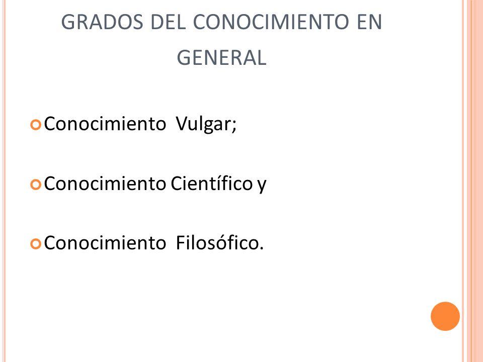 GRADOS DEL CONOCIMIENTO EN GENERAL Conocimiento Vulgar; Conocimiento Científico y Conocimiento Filosófico.