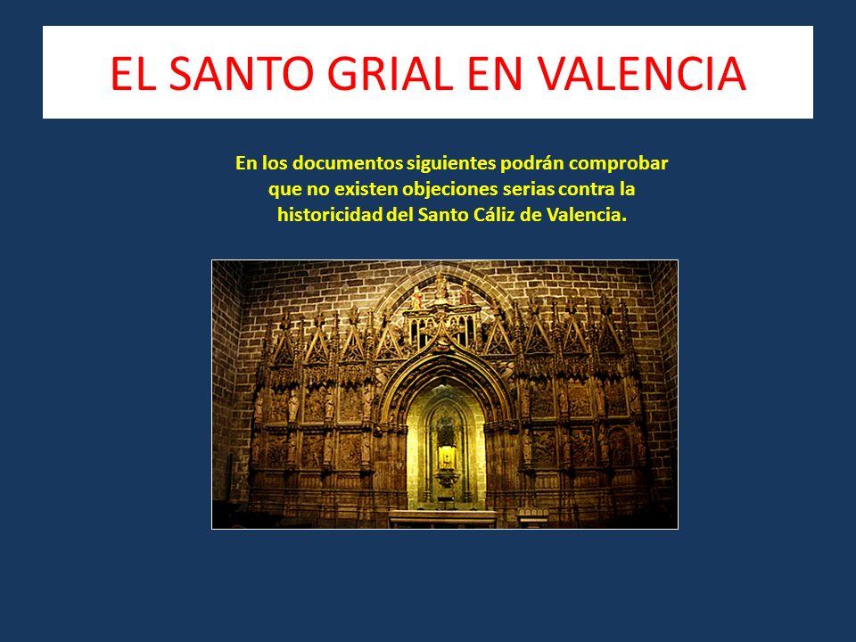 EL SANTO GRIAL EN VALENCIA En los documentos siguientes podrán comprobar que no existen objeciones serias contra la historicidad del Santo Cáliz de Valencia.