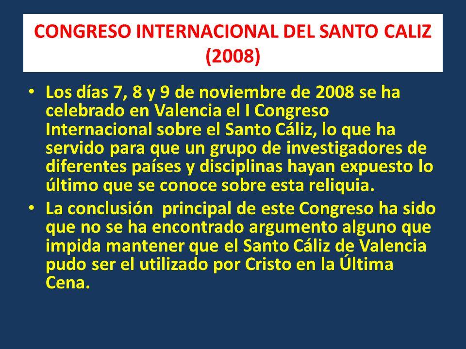 CONGRESO INTERNACIONAL DEL SANTO CALIZ (2008) Los días 7, 8 y 9 de noviembre de 2008 se ha celebrado en Valencia el I Congreso Internacional sobre el Santo Cáliz, lo que ha servido para que un grupo de investigadores de diferentes países y disciplinas hayan expuesto lo último que se conoce sobre esta reliquia.