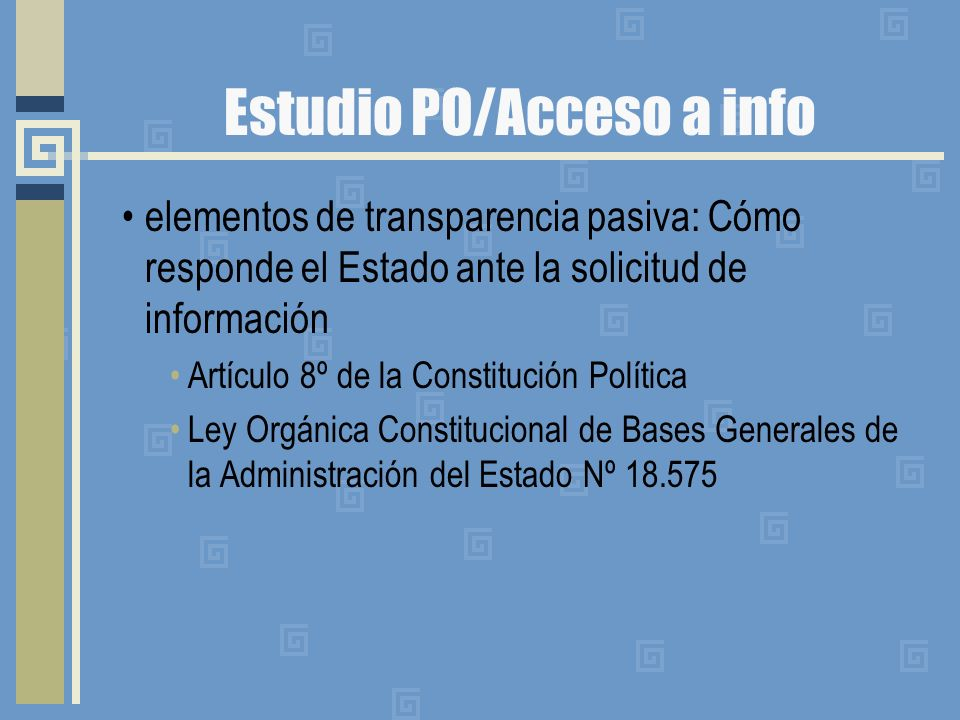 Estudio PO/Acceso a info elementos de transparencia pasiva: Cómo responde el Estado ante la solicitud de información Artículo 8º de la Constitución Política Ley Orgánica Constitucional de Bases Generales de la Administración del Estado Nº 18.575