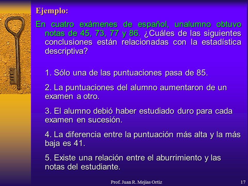 Prof. Juan R. Mejías Ortiz17 Ejemplo: En cuatro exámenes de español, unalumno obtuvo notas de 45, 73, 77 y 86. ¿Cuáles de las siguientes conclusiones