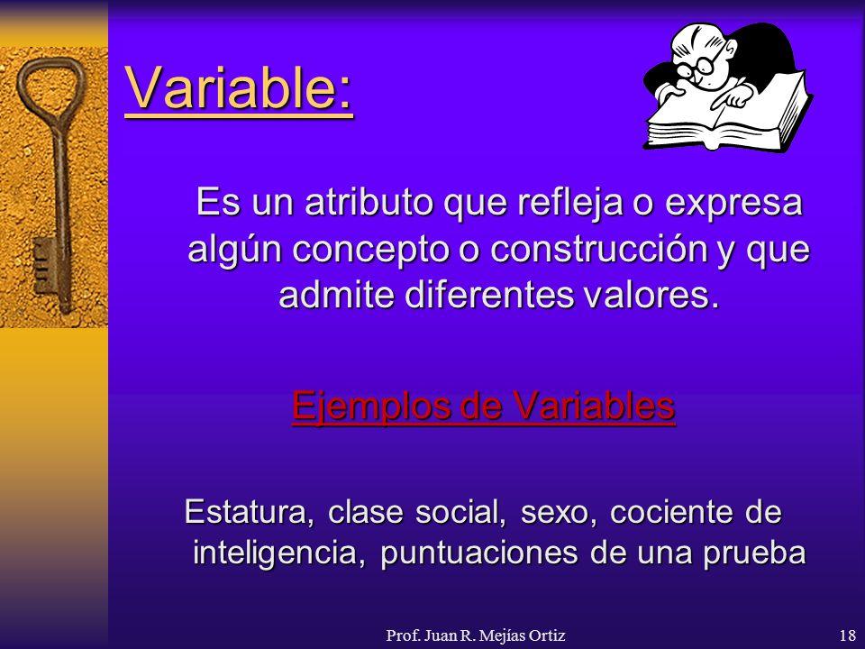 Prof. Juan R. Mejías Ortiz18 Variable: Es un atributo que refleja o expresa algún concepto o construcción y que admite diferentes valores. Ejemplos de