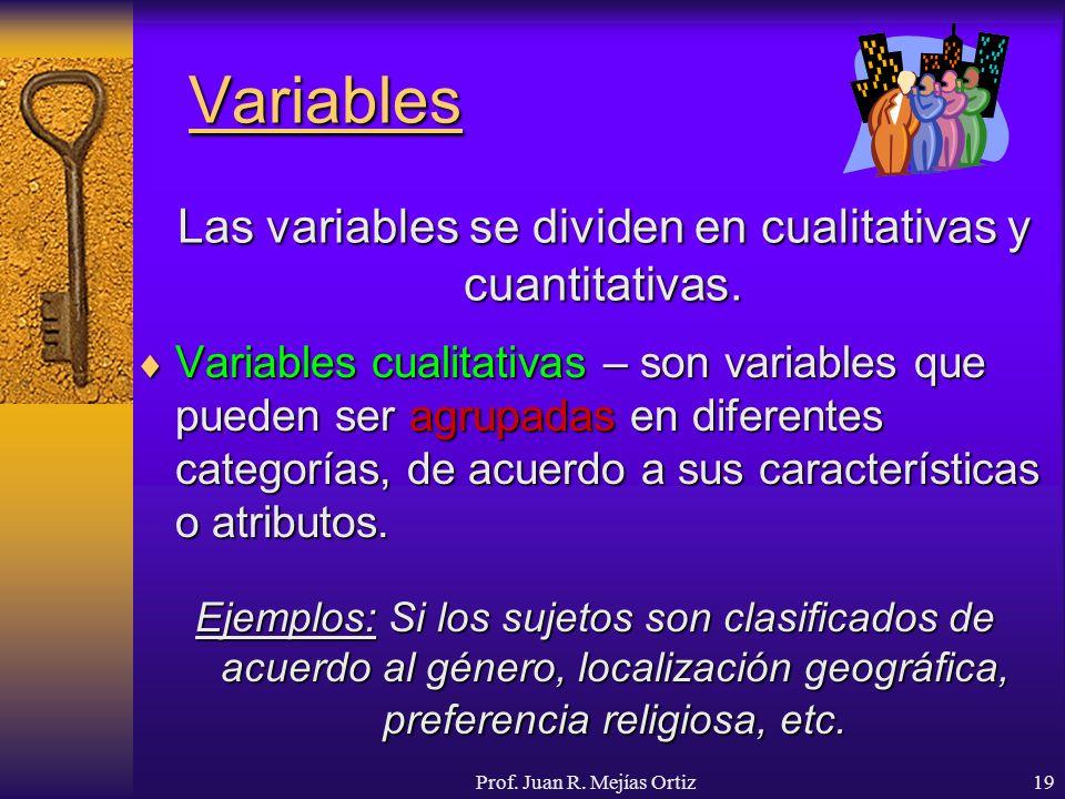 Prof. Juan R. Mejías Ortiz19 Variables Variables cualitativas – son variables que pueden ser agrupadas en diferentes categorías, de acuerdo a sus cara