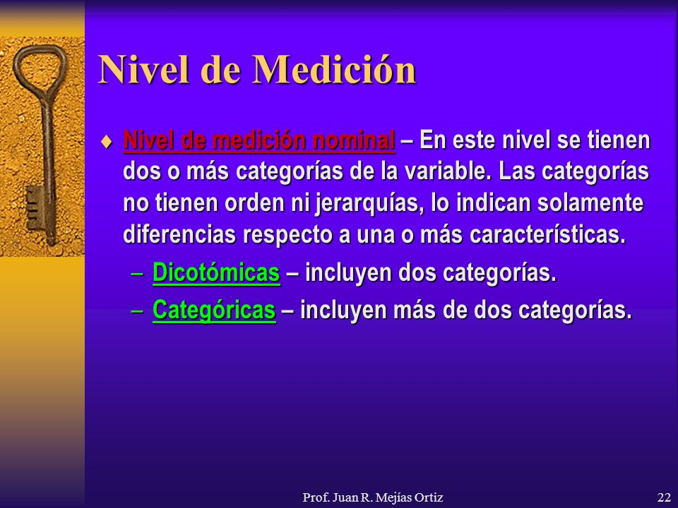 Prof. Juan R. Mejías Ortiz22 Nivel de Medición Nivel de medición nominal – En este nivel se tienen dos o más categorías de la variable. Las categorías