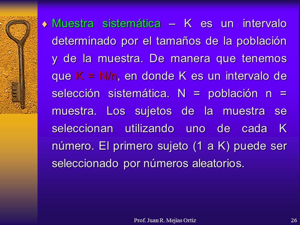 Prof. Juan R. Mejías Ortiz26 Muestra sistemática – K es un intervalo determinado por el tamaños de la población y de la muestra. De manera que tenemos