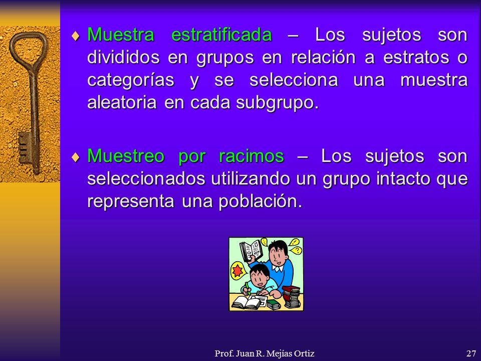 Prof. Juan R. Mejías Ortiz27 Muestra estratificada – Los sujetos son divididos en grupos en relación a estratos o categorías y se selecciona una muest
