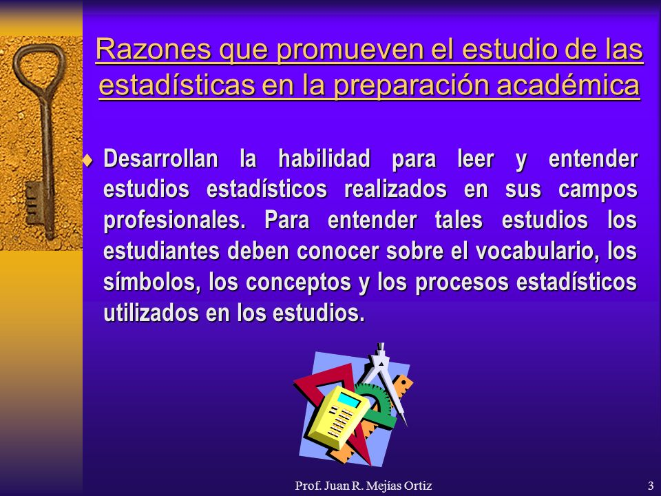 Prof. Juan R. Mejías Ortiz3 Razones que promueven el estudio de las estadísticas en la preparación académica Desarrollan la habilidad para leer y ente