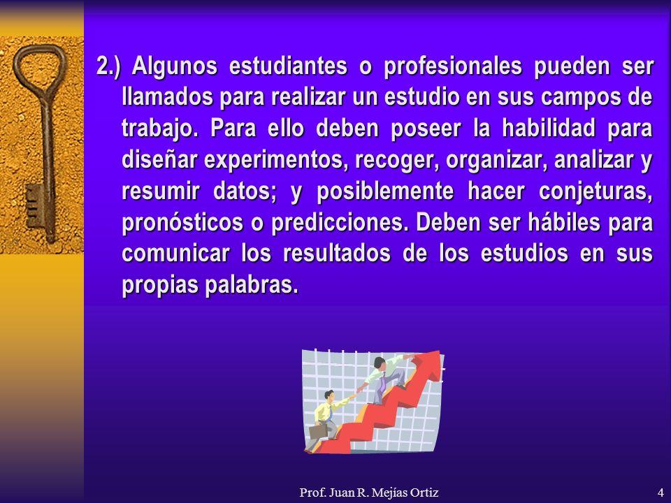 Prof. Juan R. Mejías Ortiz4 2.) Algunos estudiantes o profesionales pueden ser llamados para realizar un estudio en sus campos de trabajo. Para ello d
